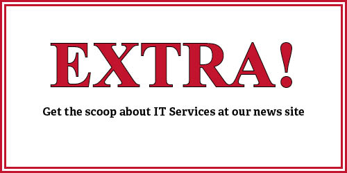 Extra! Get the scoop about IT Services at our news site